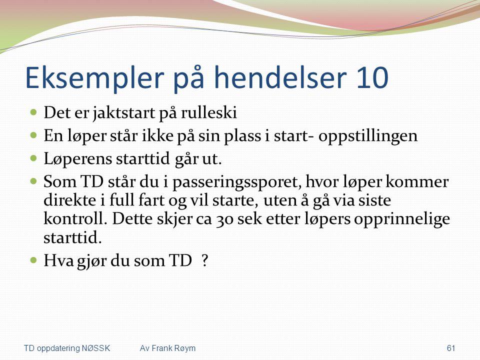 Eksempler på hendelser 10  Det er jaktstart på rulleski  En løper står ikke på sin plass i start- oppstillingen  Løperens starttid går ut.  Som TD