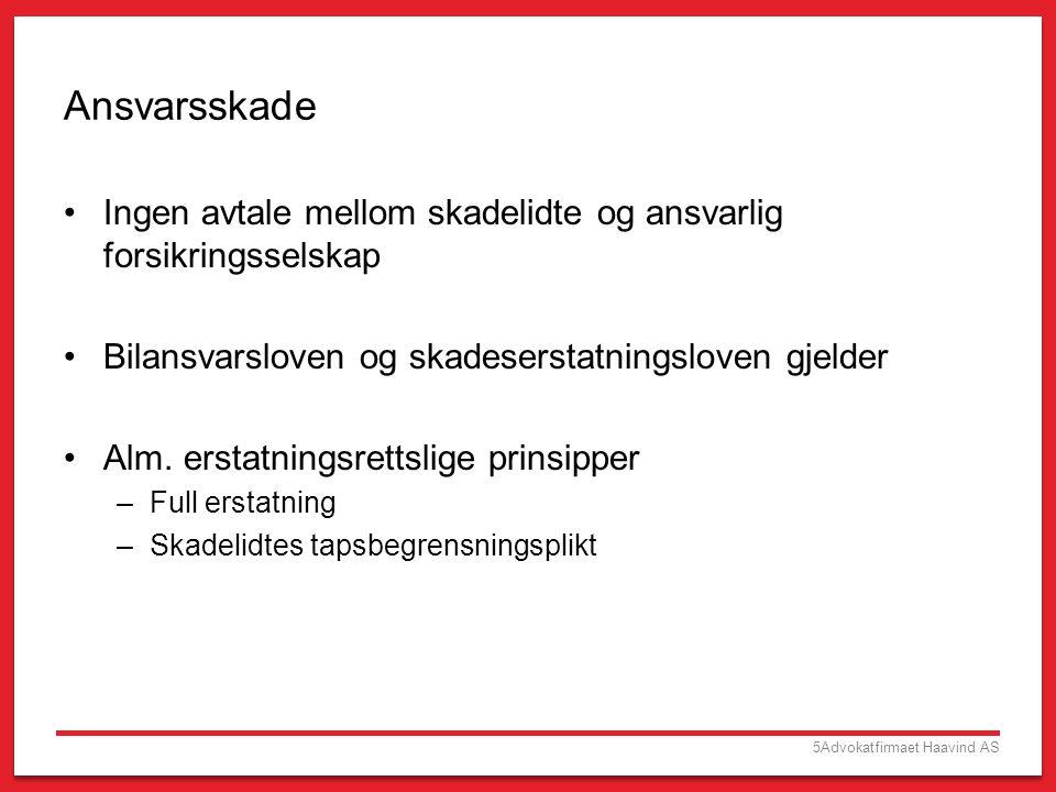 5Advokatfirmaet Haavind AS Ansvarsskade •Ingen avtale mellom skadelidte og ansvarlig forsikringsselskap •Bilansvarsloven og skadeserstatningsloven gje