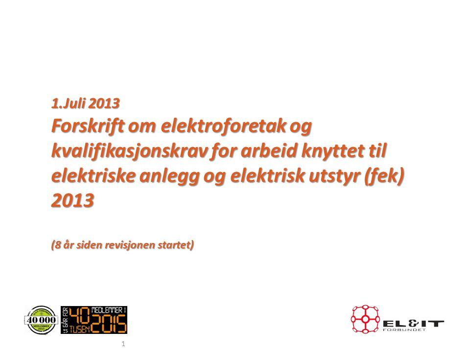 1 1.Juli 2013 Forskrift om elektroforetak og kvalifikasjonskrav for arbeid knyttet til elektriske anlegg og elektrisk utstyr (fek) 2013 (8 år siden re