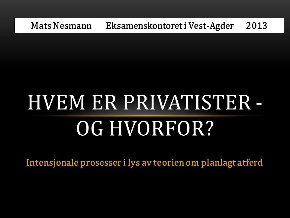 Intensjonale prosesser i lys av teorien om planlagt atferd HVEM ER PRIVATISTER - OG HVORFOR? Mats Nesmann Eksamenskontoret i Vest-Agder 2013