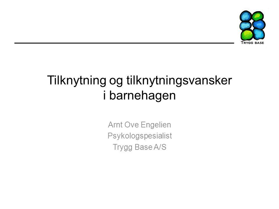 Tilknytning og tilknytningsvansker i barnehagen Arnt Ove Engelien Psykologspesialist Trygg Base A/S