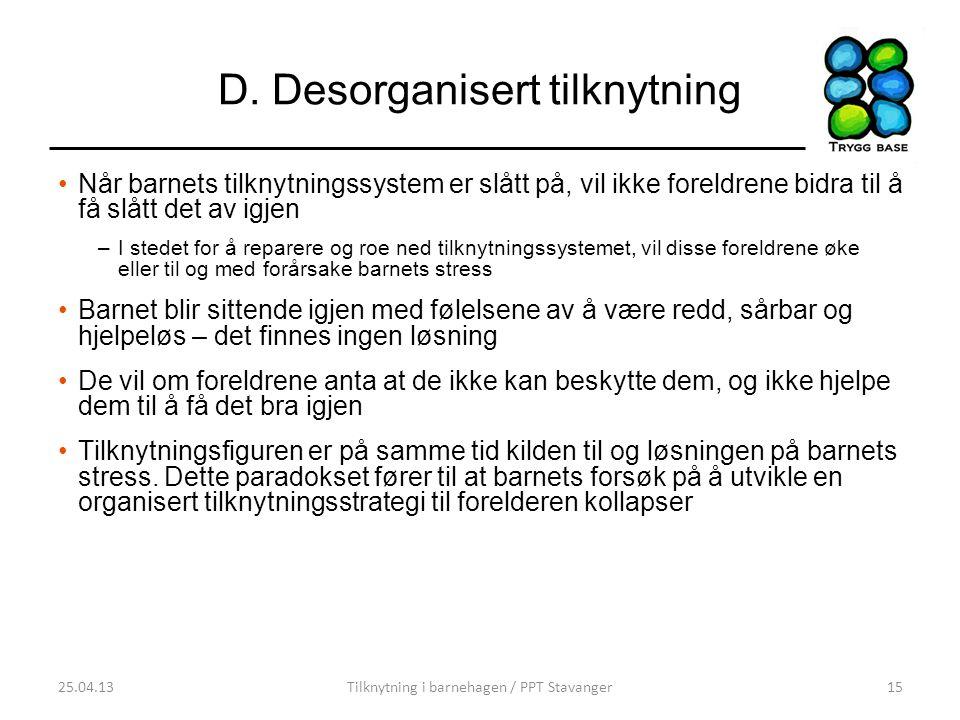 D. Desorganisert tilknytning •Når barnets tilknytningssystem er slått på, vil ikke foreldrene bidra til å få slått det av igjen –I stedet for å repare