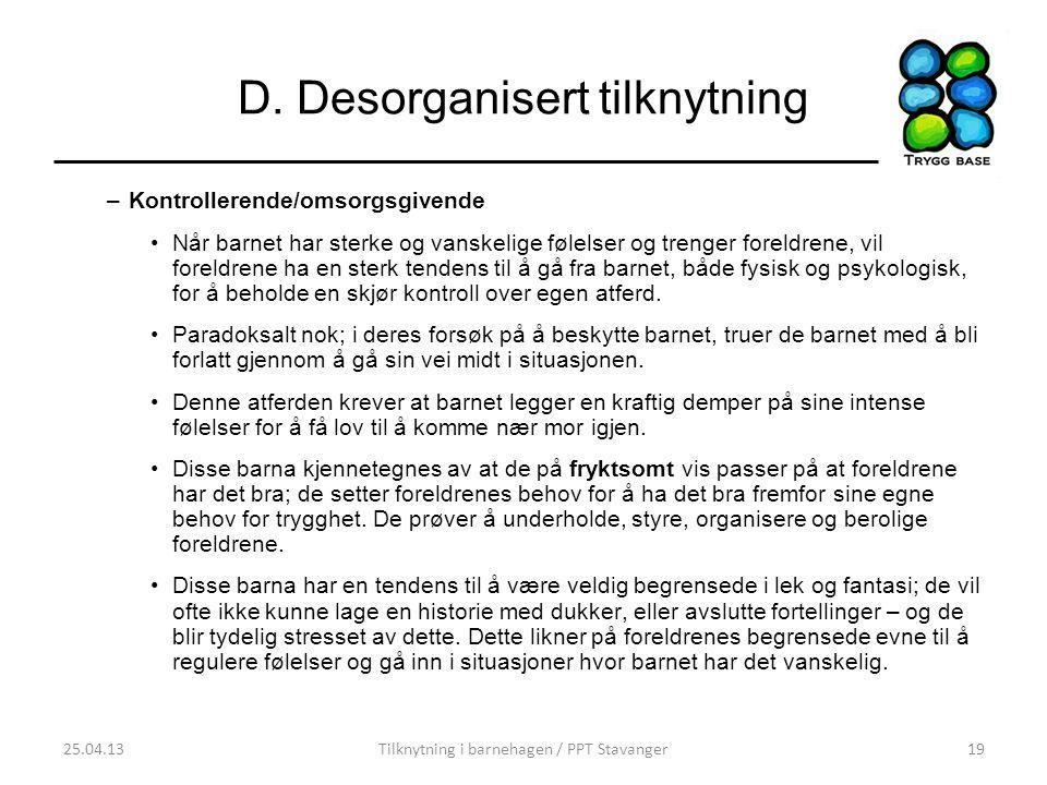 D. Desorganisert tilknytning –Kontrollerende/omsorgsgivende •Når barnet har sterke og vanskelige følelser og trenger foreldrene, vil foreldrene ha en