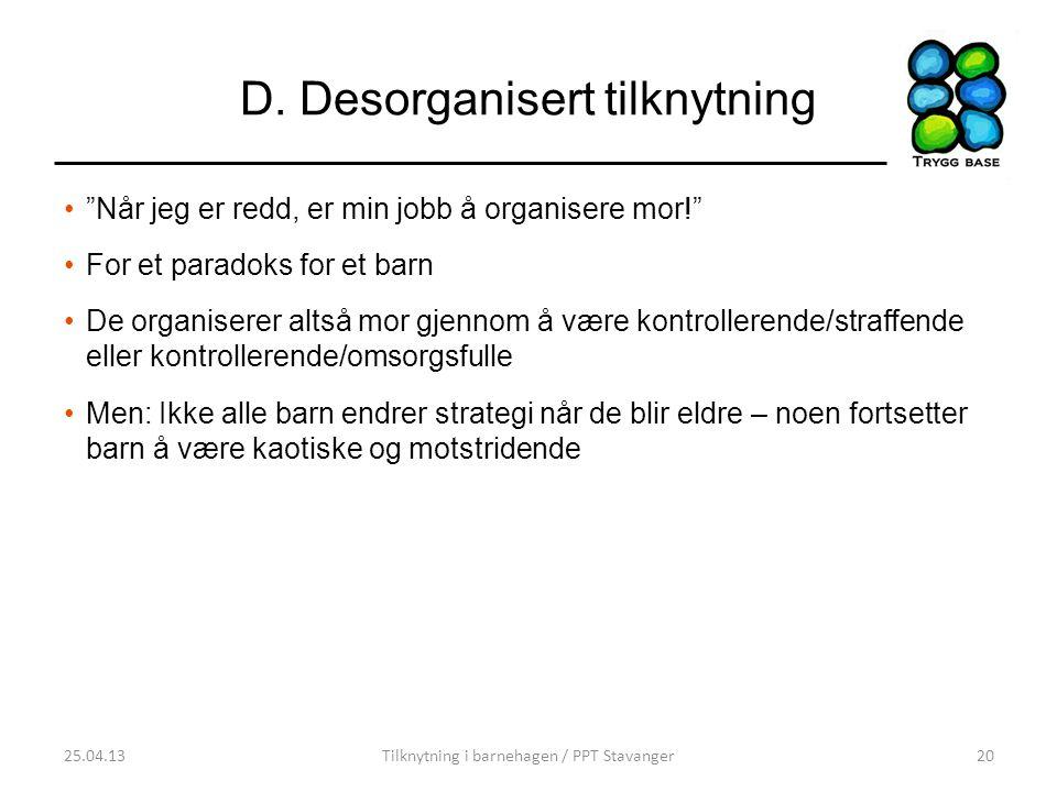 """D. Desorganisert tilknytning •""""Når jeg er redd, er min jobb å organisere mor!"""" •For et paradoks for et barn •De organiserer altså mor gjennom å være k"""