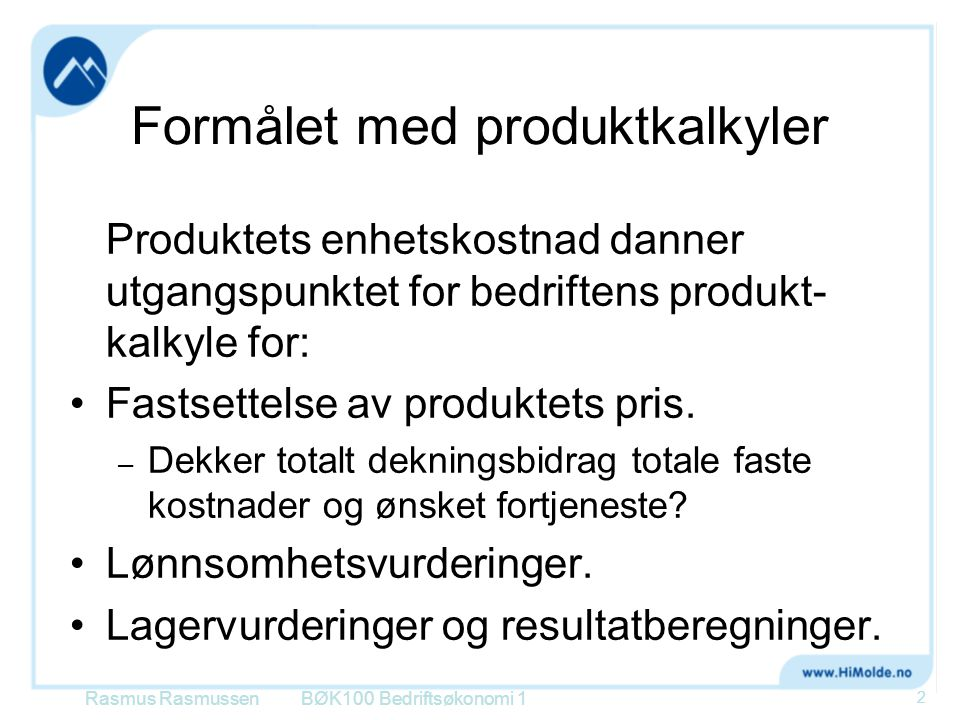 Formålet med produktkalkyler Produktets enhetskostnad danner utgangspunktet for bedriftens produkt- kalkyle for: •Fastsettelse av produktets pris. – D