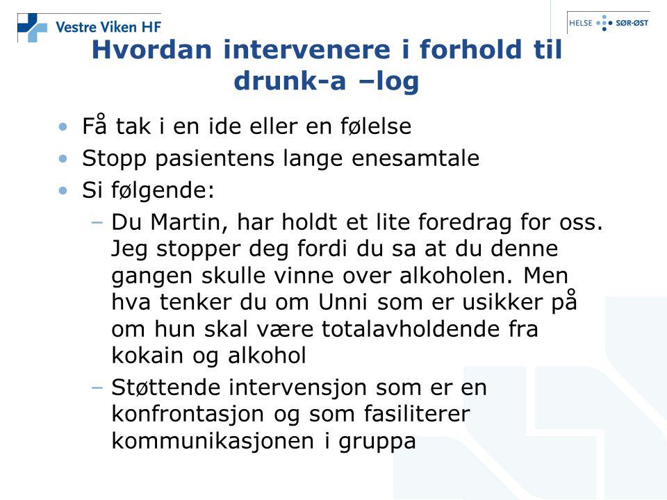 Hvordan intervenere i forhold til drunk-a –log •Få tak i en ide eller en følelse •Stopp pasientens lange enesamtale •Si følgende: –Du Martin, har hold