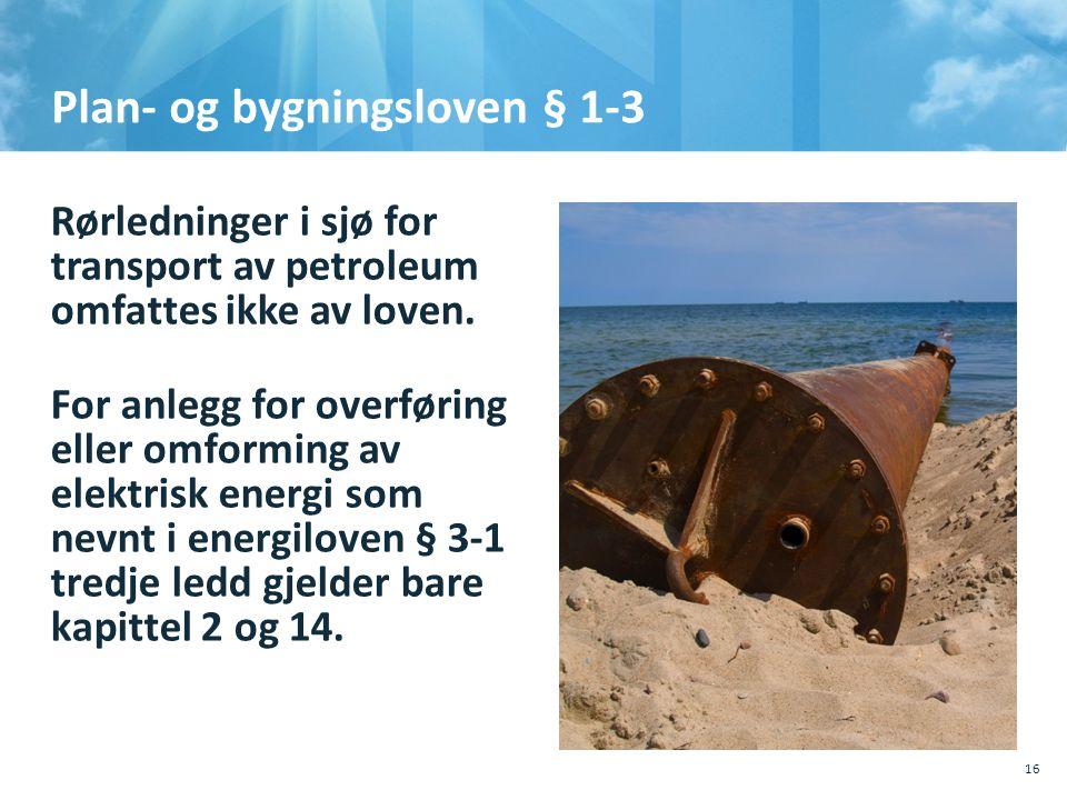 Plan- og bygningsloven § 1-3 Rørledninger i sjø for transport av petroleum omfattes ikke av loven. For anlegg for overføring eller omforming av elektr