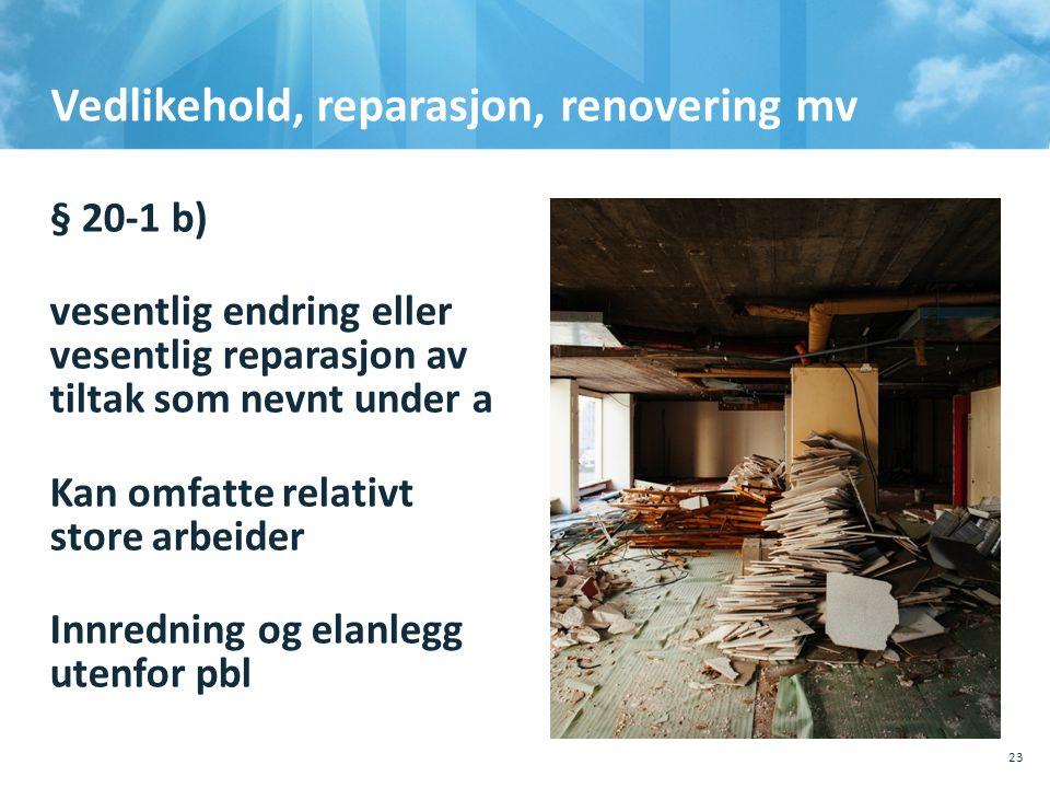 Vedlikehold, reparasjon, renovering mv § 20-1 b) vesentlig endring eller vesentlig reparasjon av tiltak som nevnt under a Kan omfatte relativt store a