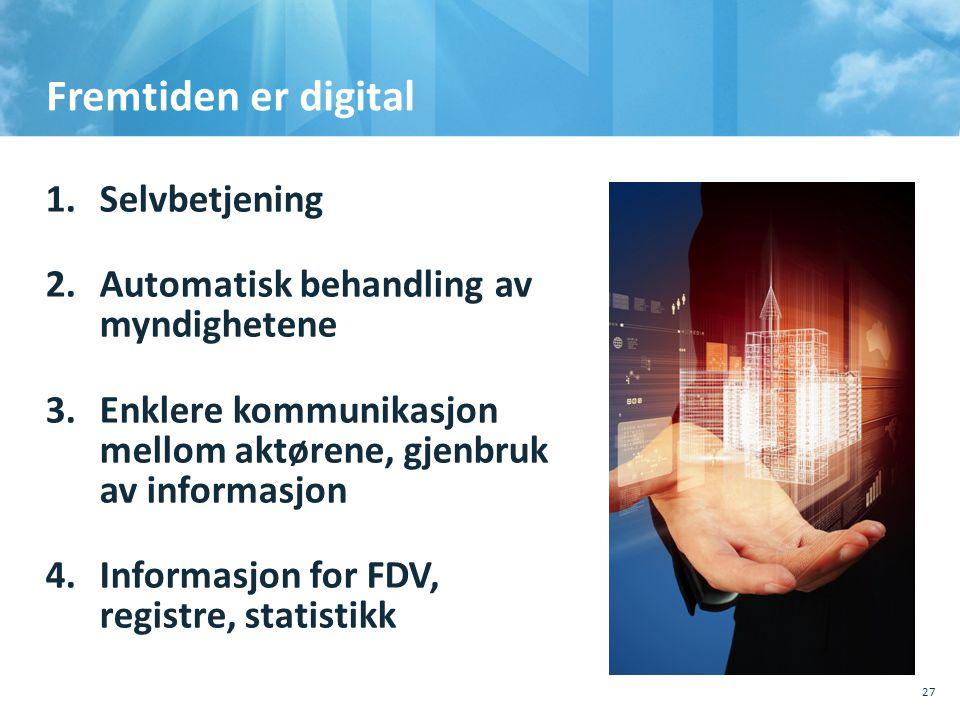 Fremtiden er digital 1.Selvbetjening 2.Automatisk behandling av myndighetene 3.Enklere kommunikasjon mellom aktørene, gjenbruk av informasjon 4.Inform