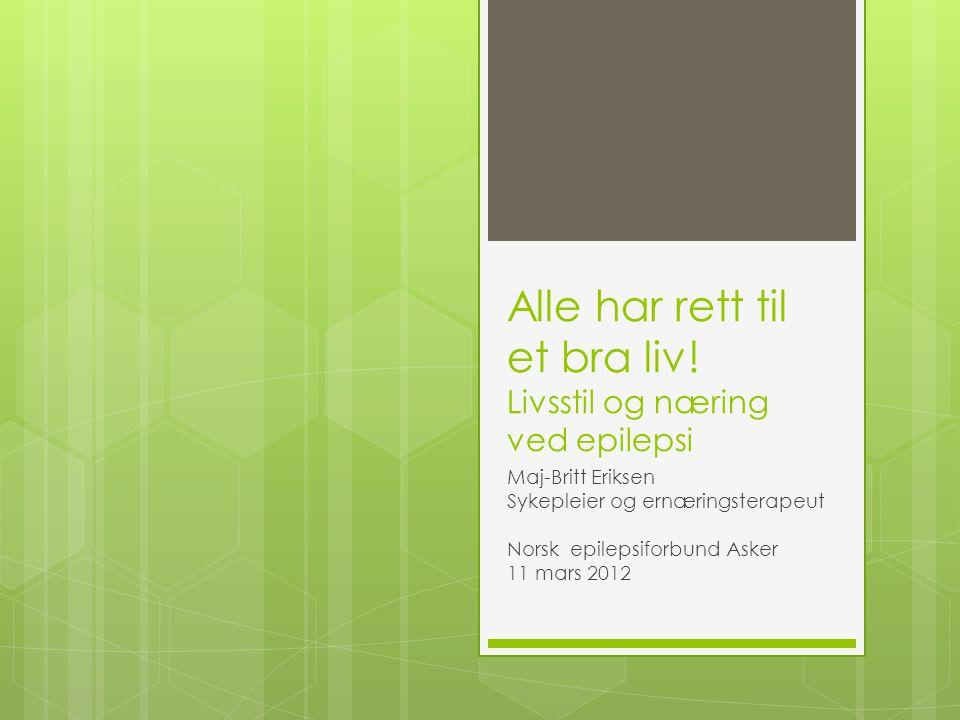 Alle har rett til et bra liv! Livsstil og næring ved epilepsi Maj-Britt Eriksen Sykepleier og ernæringsterapeut Norsk epilepsiforbund Asker 11 mars 20