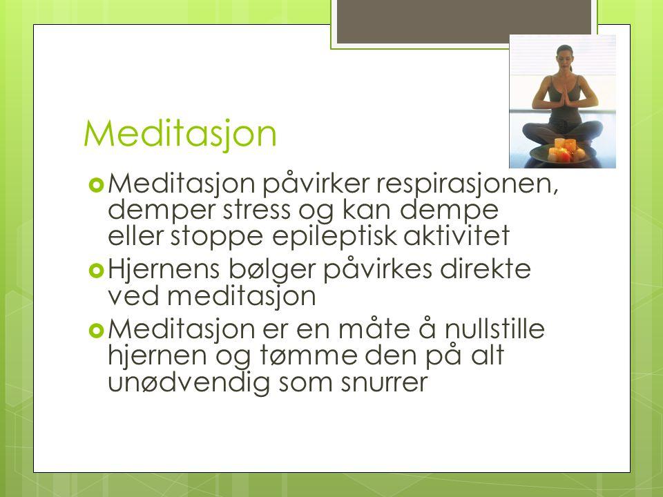 Meditasjon  Meditasjon påvirker respirasjonen, demper stress og kan dempe eller stoppe epileptisk aktivitet  Hjernens bølger påvirkes direkte ved me
