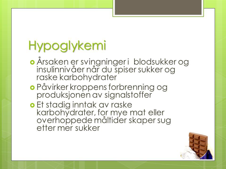 Hypoglykemi  Årsaken er svingninger i blodsukker og insulinnivåer når du spiser sukker og raske karbohydrater  Påvirker kroppens forbrenning og prod