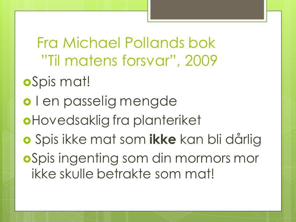 """Fra Michael Pollands bok """"Til matens forsvar"""", 2009  Spis mat!  I en passelig mengde  Hovedsaklig fra planteriket  Spis ikke mat som ikke kan bli"""