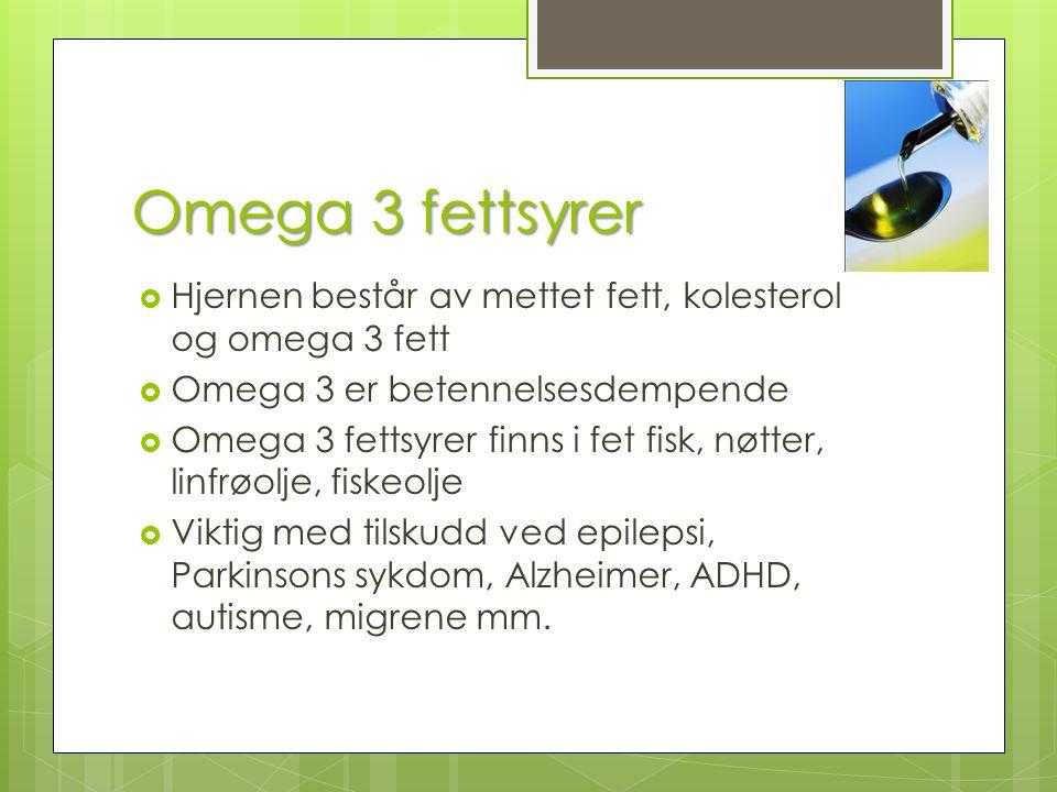 Omega 3 fettsyrer  Hjernen består av mettet fett, kolesterol og omega 3 fett  Omega 3 er betennelsesdempende  Omega 3 fettsyrer finns i fet fisk, n