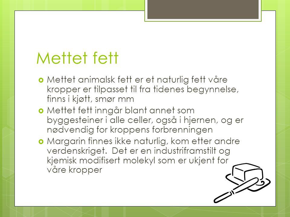 Mettet fett  Mettet animalsk fett er et naturlig fett våre kropper er tilpasset til fra tidenes begynnelse, finns i kjøtt, smør mm  Mettet fett inng