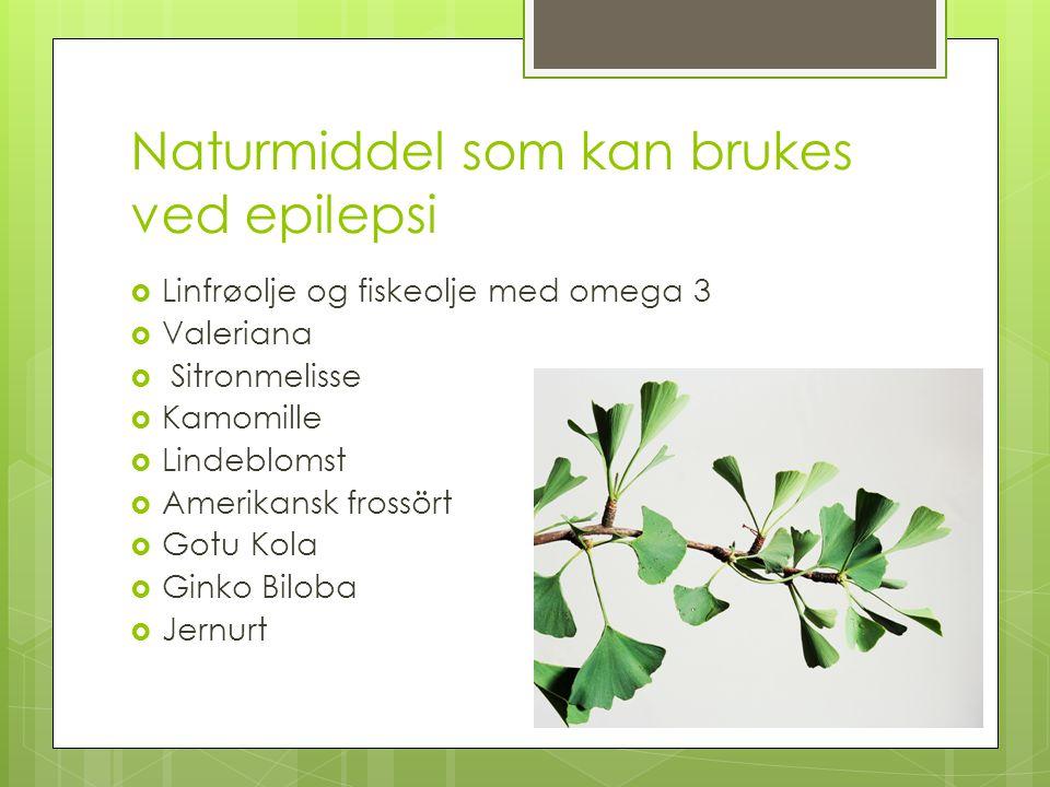 Naturmiddel som kan brukes ved epilepsi  Linfrøolje og fiskeolje med omega 3  Valeriana  Sitronmelisse  Kamomille  Lindeblomst  Amerikansk fross