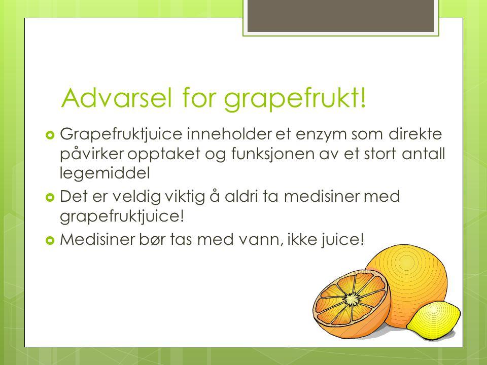 Advarsel for grapefrukt!  Grapefruktjuice inneholder et enzym som direkte påvirker opptaket og funksjonen av et stort antall legemiddel  Det er veld