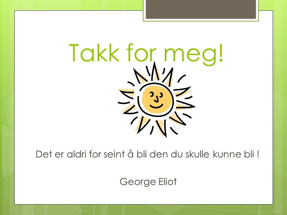 Takk for meg! Det er aldri for seint å bli den du skulle kunne bli ! George Eliot
