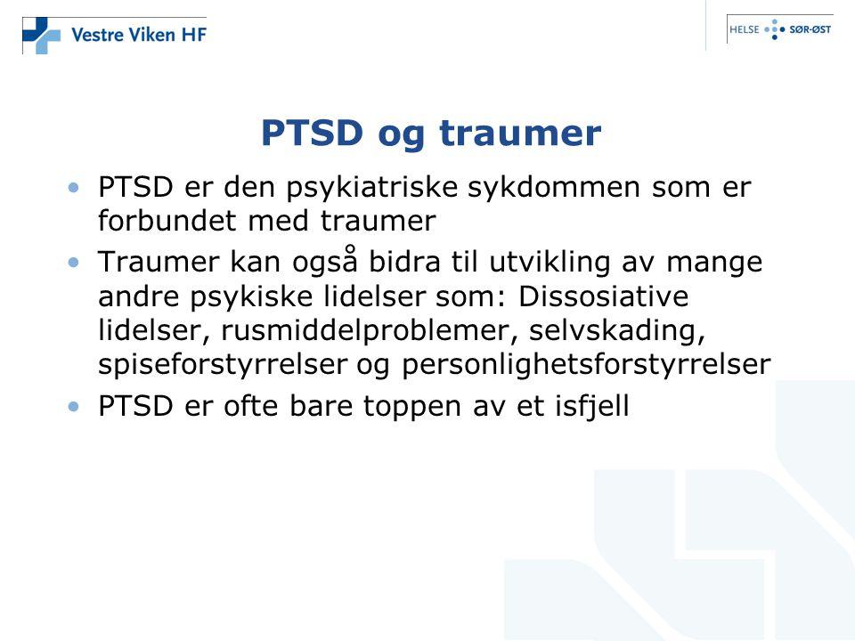 PTSD og traumer •PTSD er den psykiatriske sykdommen som er forbundet med traumer •Traumer kan også bidra til utvikling av mange andre psykiske lidelser som: Dissosiative lidelser, rusmiddelproblemer, selvskading, spiseforstyrrelser og personlighetsforstyrrelser •PTSD er ofte bare toppen av et isfjell