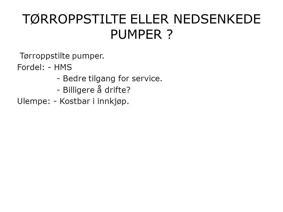 TØRROPPSTILTE ELLER NEDSENKEDE PUMPER ? Tørroppstilte pumper. Fordel: - HMS - Bedre tilgang for service. - Billigere å drifte? Ulempe: - Kostbar i inn