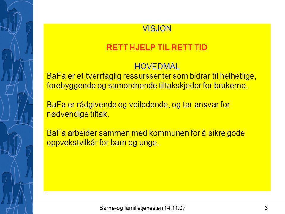 Barne-og familietjenesten 14.11.073 VISJON RETT HJELP TIL RETT TID HOVEDMÅL BaFa er et tverrfaglig ressurssenter som bidrar til helhetlige, forebyggende og samordnende tiltakskjeder for brukerne.