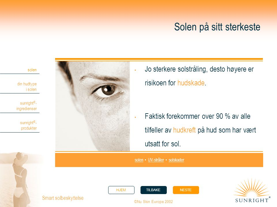 HJEMTILBAKENESTE solen din hudtype i solen sunright ® - ingredienser sunright ® - produkter ©Nu Skin Europe 2002 Smart solbeskyttelse Solen på sitt sterkeste  Jo sterkere solstråling, desto høyere er risikoen for hudskade.