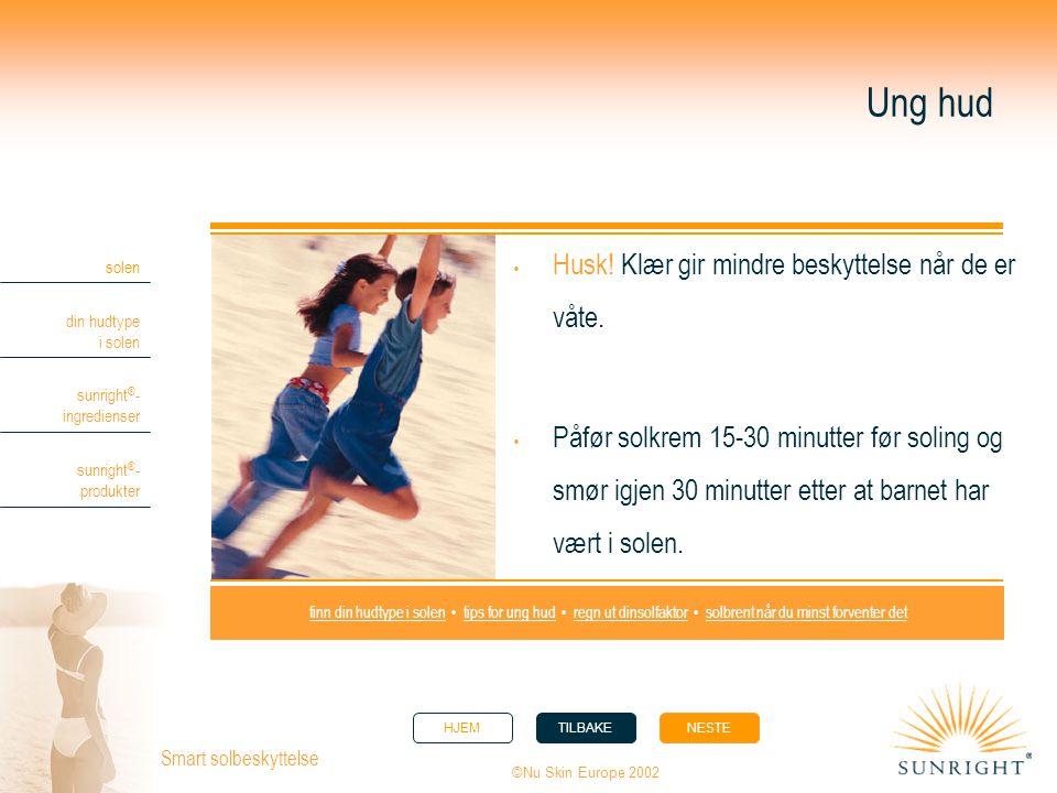 HJEMTILBAKENESTE solen din hudtype i solen sunright ® - ingredienser sunright ® - produkter ©Nu Skin Europe 2002 Smart solbeskyttelse Ung hud  Husk!