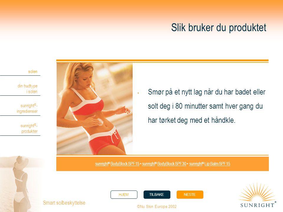 HJEMTILBAKENESTE solen din hudtype i solen sunright ® - ingredienser sunright ® - produkter ©Nu Skin Europe 2002 Smart solbeskyttelse Slik bruker du p