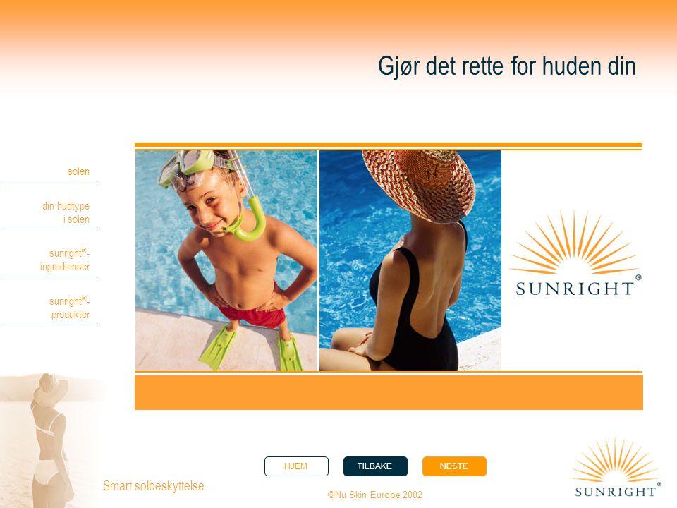 HJEMTILBAKENESTE solen din hudtype i solen sunright ® - ingredienser sunright ® - produkter ©Nu Skin Europe 2002 Smart solbeskyttelse Gjør det rette f