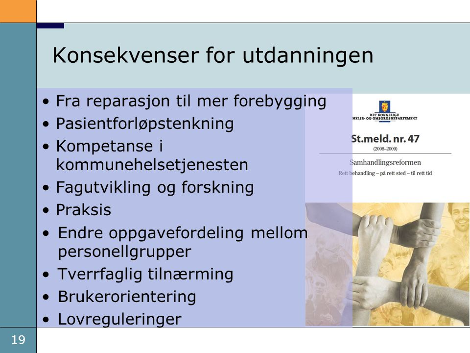 19 Konsekvenser for utdanningen •Fra reparasjon til mer forebygging •Pasientforløpstenkning •Kompetanse i kommunehelsetjenesten •Fagutvikling og forsk