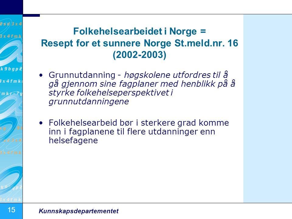 15 Kunnskapsdepartementet Folkehelsearbeidet i Norge = Resept for et sunnere Norge St.meld.nr. 16 (2002-2003) •Grunnutdanning - høgskolene utfordres t