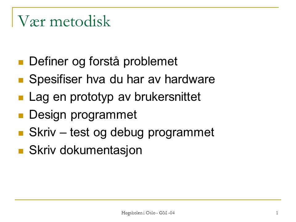 Høgskolen i Oslo - GM -04 1 Vær metodisk  Definer og forstå problemet  Spesifiser hva du har av hardware  Lag en prototyp av brukersnittet  Design programmet  Skriv – test og debug programmet  Skriv dokumentasjon