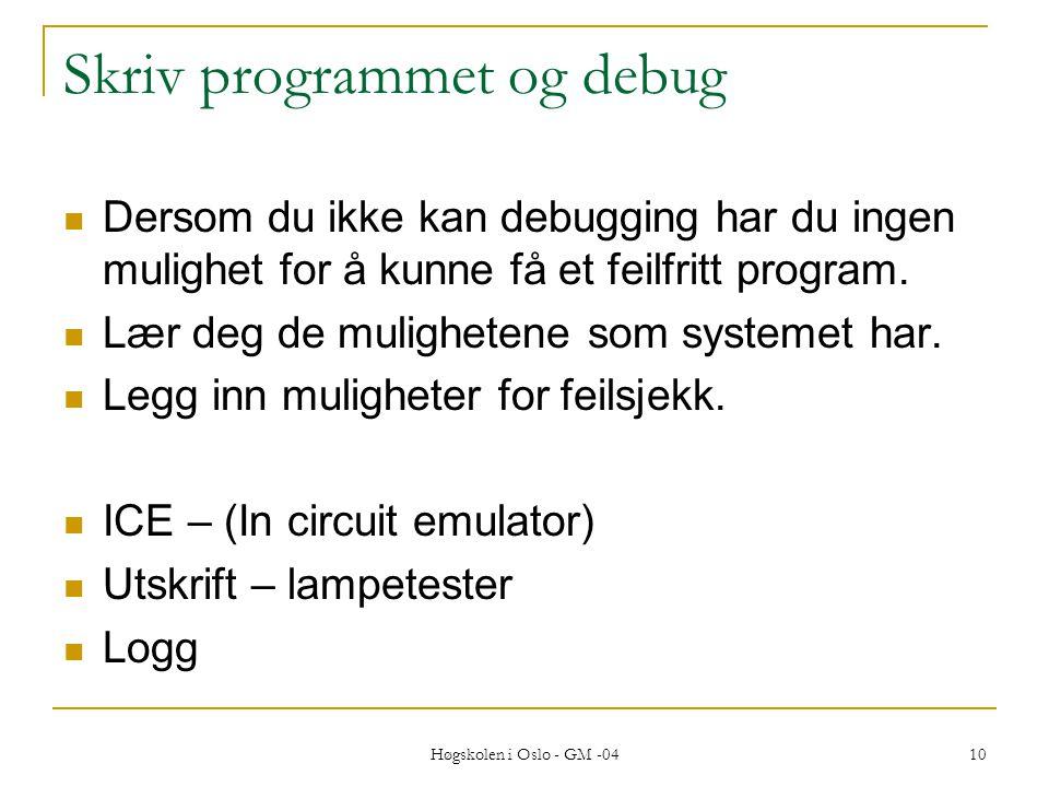 Høgskolen i Oslo - GM -04 10 Skriv programmet og debug  Dersom du ikke kan debugging har du ingen mulighet for å kunne få et feilfritt program.