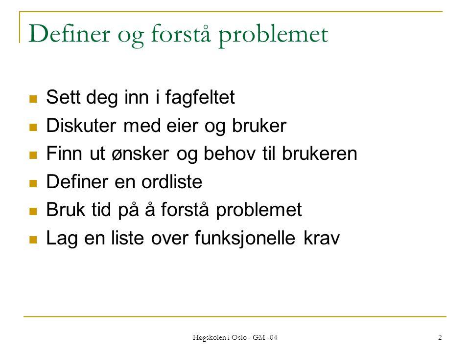 Høgskolen i Oslo - GM -04 2 Definer og forstå problemet  Sett deg inn i fagfeltet  Diskuter med eier og bruker  Finn ut ønsker og behov til brukeren  Definer en ordliste  Bruk tid på å forstå problemet  Lag en liste over funksjonelle krav
