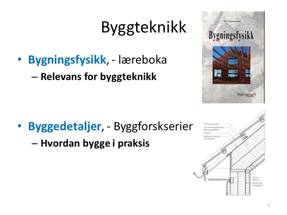 Byggteknikk • Bygningsfysikk, - læreboka – Relevans for byggteknikk • Byggedetaljer, - Byggforskserien – Hvordan bygge i praksis 2