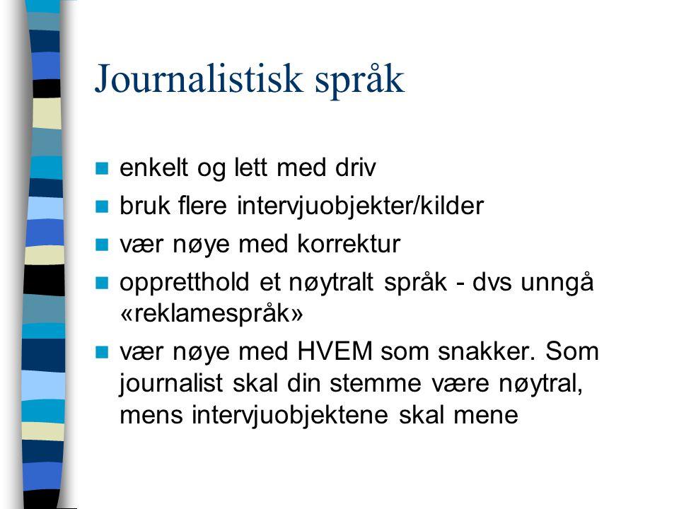 Journalistisk språk  enkelt og lett med driv  bruk flere intervjuobjekter/kilder  vær nøye med korrektur  oppretthold et nøytralt språk - dvs unng