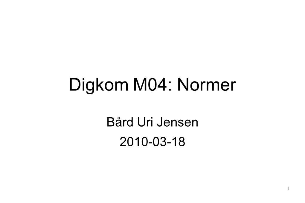 Digkom M04: Normer Bård Uri Jensen 2010-03-18 1