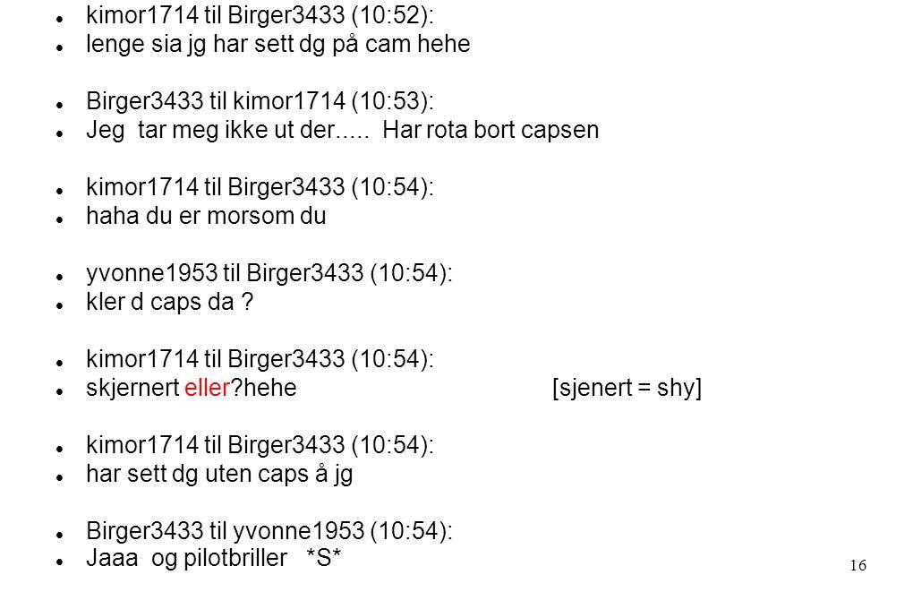  kimor1714 til Birger3433 (10:52):  lenge sia jg har sett dg på cam hehe  Birger3433 til kimor1714 (10:53):  Jeg tar meg ikke ut der.....