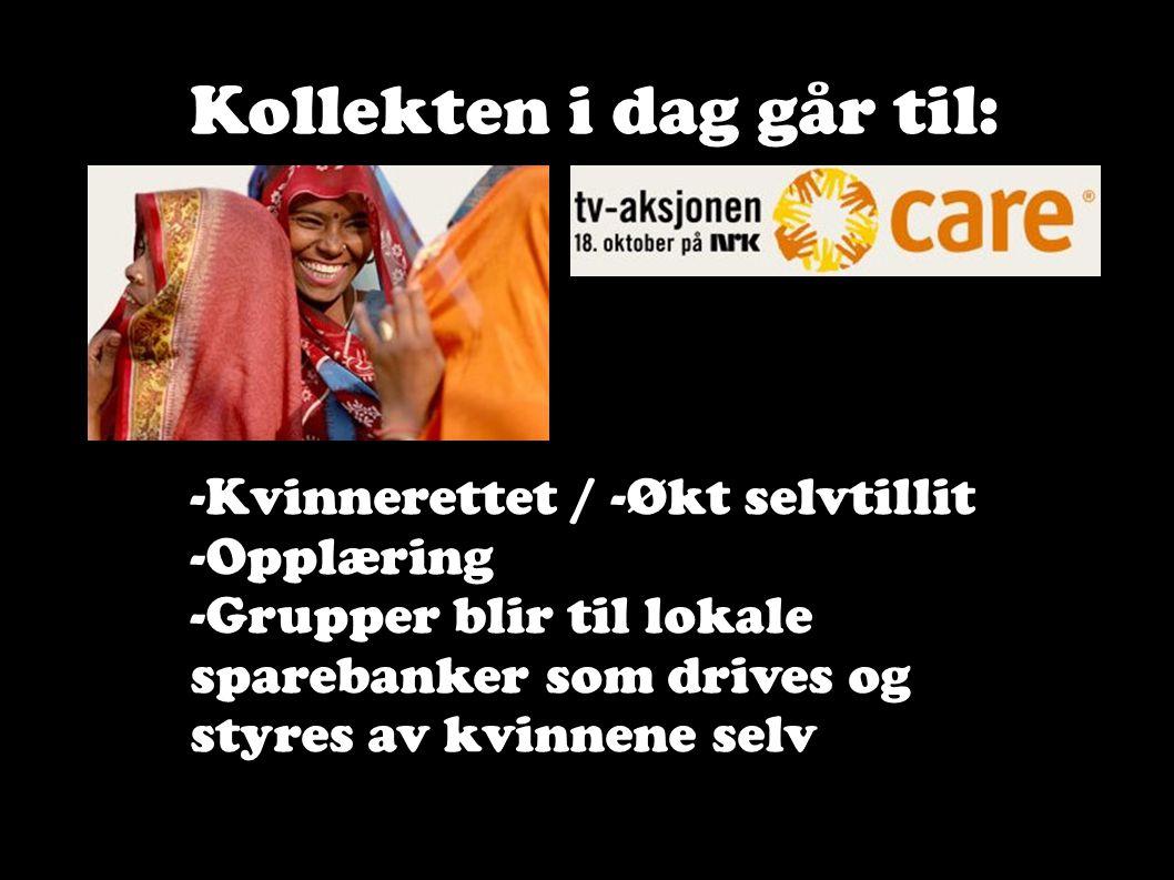 Kollekten i dag går til: -Kvinnerettet / -Økt selvtillit -Opplæring -Grupper blir til lokale sparebanker som drives og styres av kvinnene selv