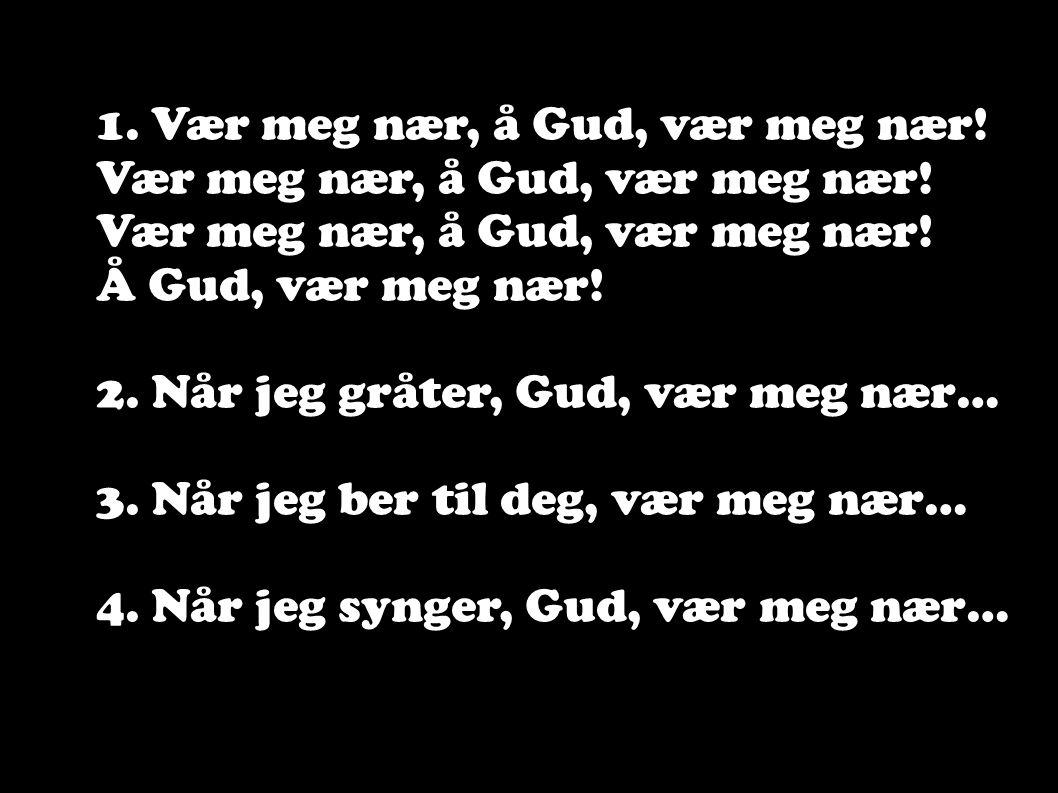 1. Vær meg nær, å Gud, vær meg nær! Vær meg nær, å Gud, vær meg nær! Å Gud, vær meg nær! 2. Når jeg gråter, Gud, vær meg nær… 3. Når jeg ber til deg,