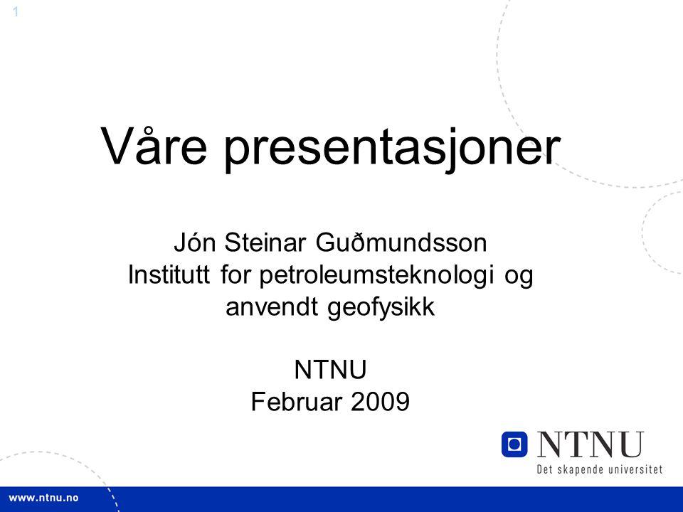 1 Våre presentasjoner Jón Steinar Guðmundsson Institutt for petroleumsteknologi og anvendt geofysikk NTNU Februar 2009