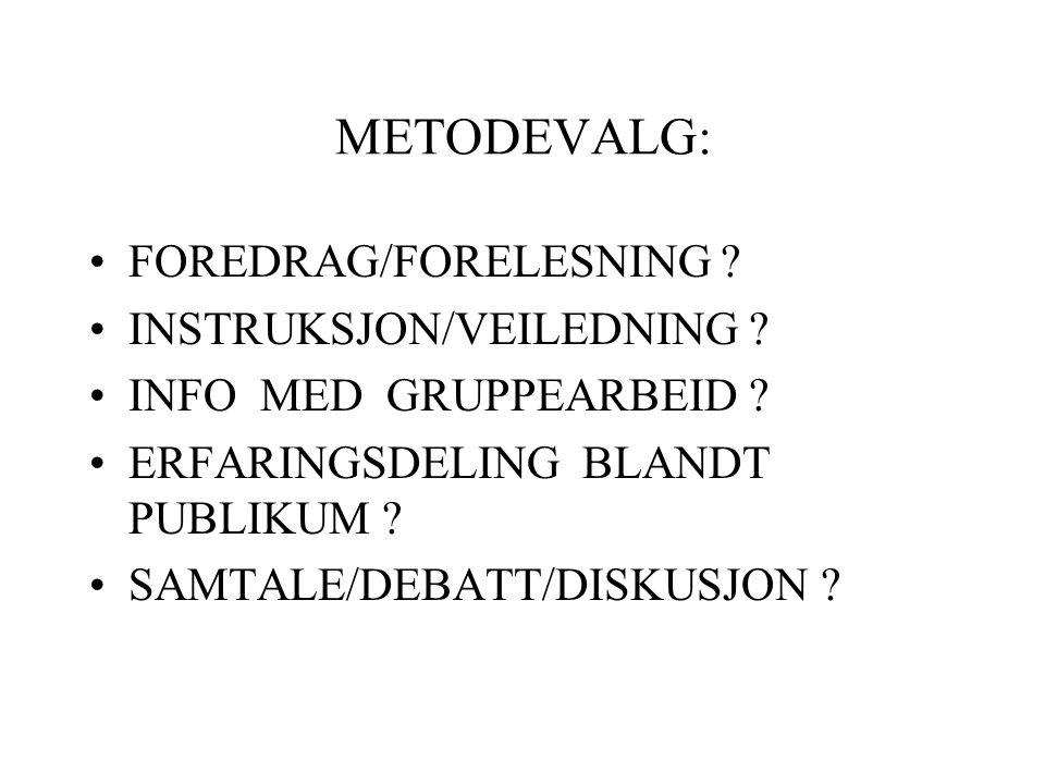 METODEVALG: •FOREDRAG/FORELESNING ? •INSTRUKSJON/VEILEDNING ? •INFO MED GRUPPEARBEID ? •ERFARINGSDELING BLANDT PUBLIKUM ? •SAMTALE/DEBATT/DISKUSJON ?