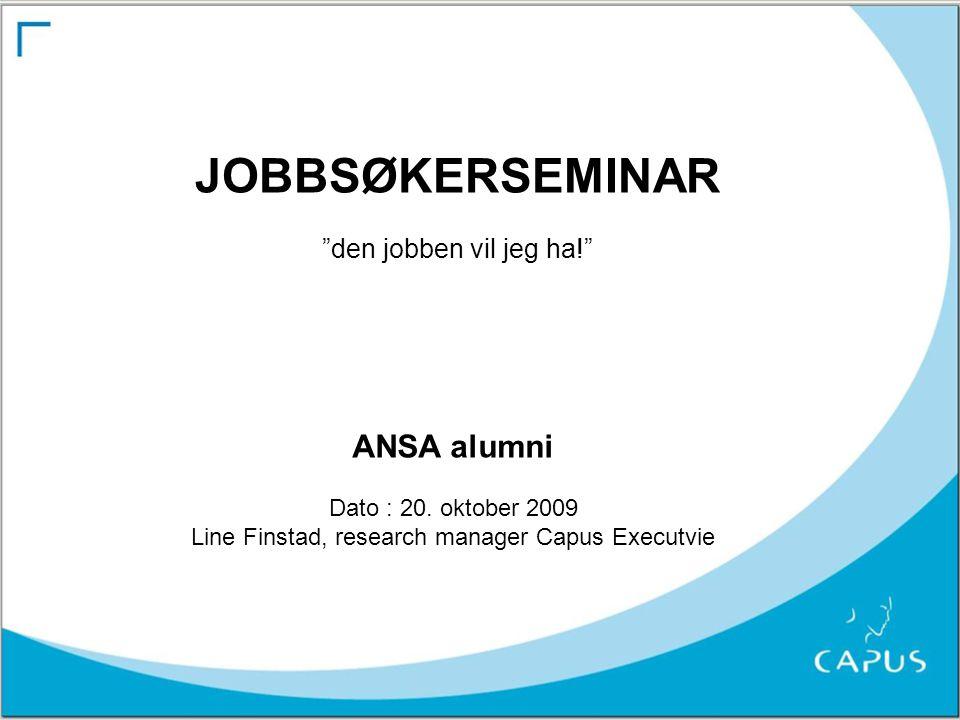 "JOBBSØKERSEMINAR ""den jobben vil jeg ha!"" ANSA alumni Dato : 20. oktober 2009 Line Finstad, research manager Capus Executvie"