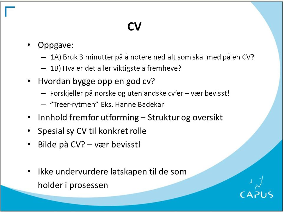 CV • Oppgave: – 1A) Bruk 3 minutter på å notere ned alt som skal med på en CV? – 1B) Hva er det aller viktigste å fremheve? • Hvordan bygge opp en god