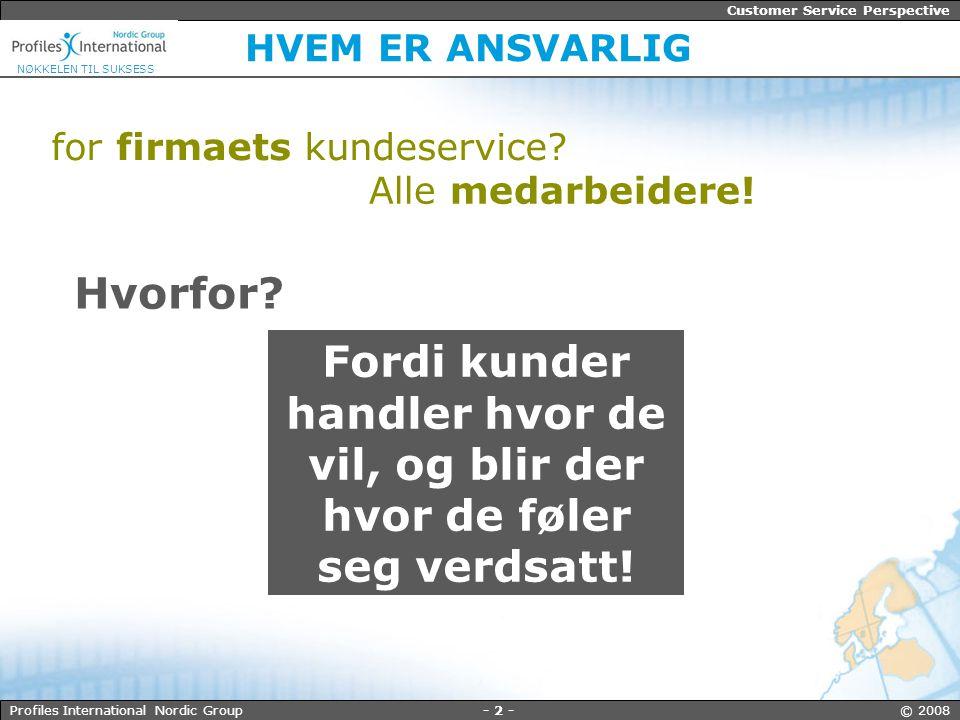 - 3 - © 2008Profiles International Nordic Group Customer Service Perspective NØKKELEN TIL SUKSESS KUNDELOJALITET Visste du dette om dine kunder.