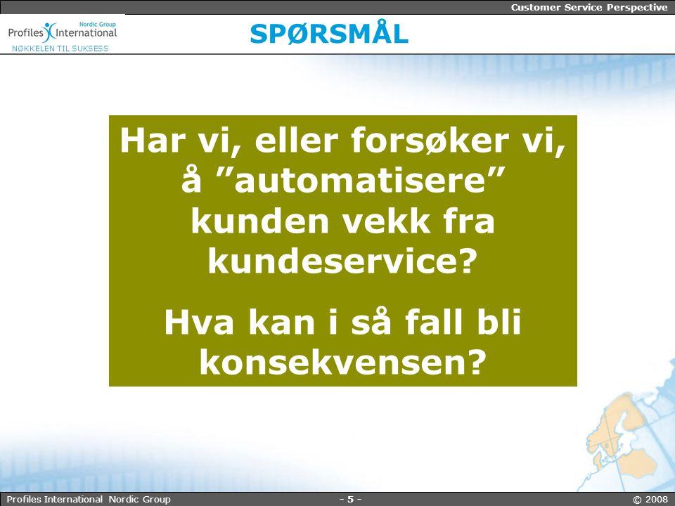 - 5 - © 2008Profiles International Nordic Group Customer Service Perspective NØKKELEN TIL SUKSESS SPØRSMÅL Har vi, eller forsøker vi, å automatisere kunden vekk fra kundeservice.