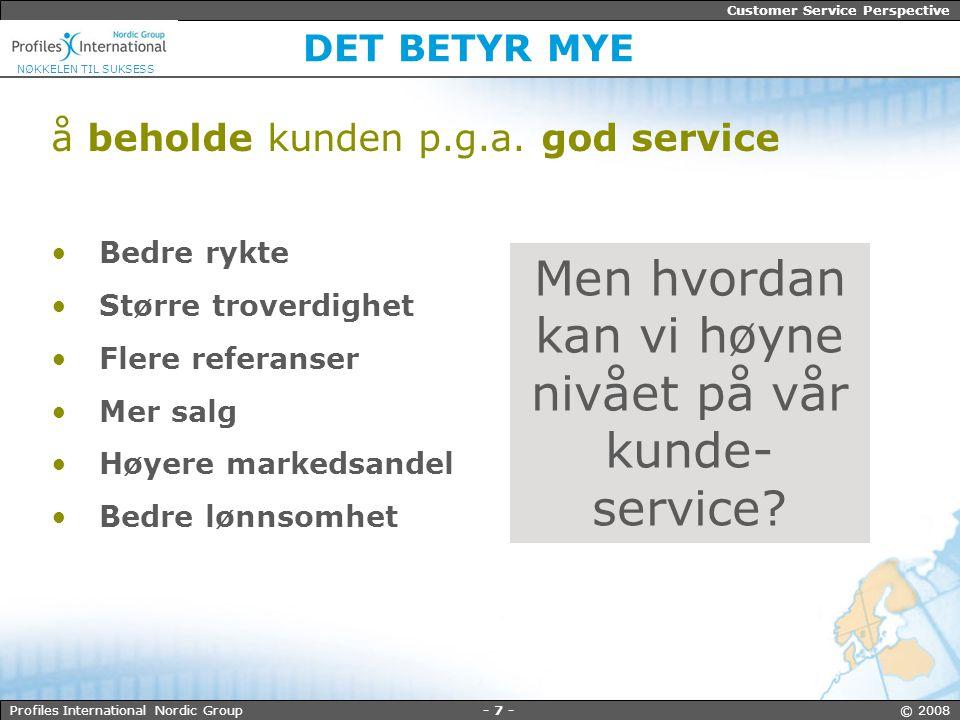 - 7 - © 2008Profiles International Nordic Group Customer Service Perspective NØKKELEN TIL SUKSESS DET BETYR MYE å beholde kunden p.g.a.