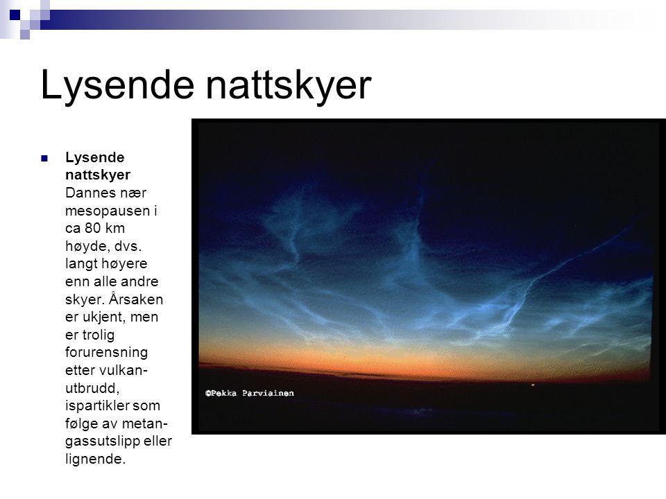 Lysende nattskyer  Lysende nattskyer Dannes nær mesopausen i ca 80 km høyde, dvs. langt høyere enn alle andre skyer. Årsaken er ukjent, men er trolig