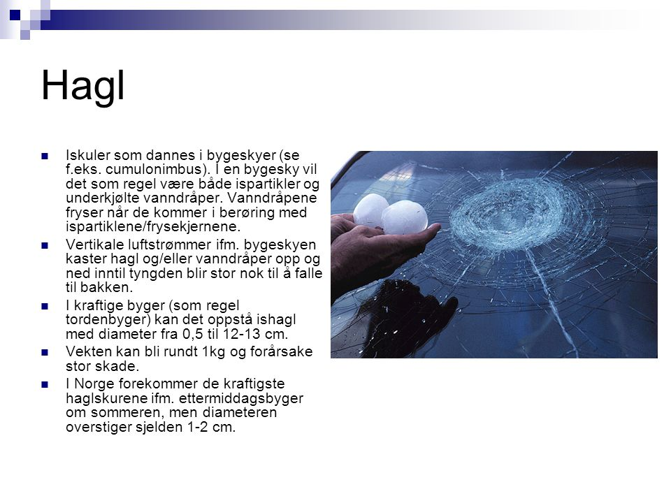 Hagl  Iskuler som dannes i bygeskyer (se f.eks. cumulonimbus). I en bygesky vil det som regel være både ispartikler og underkjølte vanndråper. Vanndr