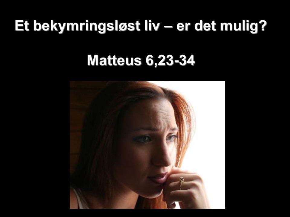 Et bekymringsløst liv – er det mulig? Matteus 6,23-34
